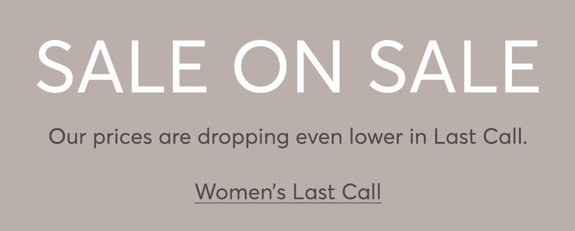 SALE ON SALE: Shop even deeper discounts in clearance. Women's Last Call